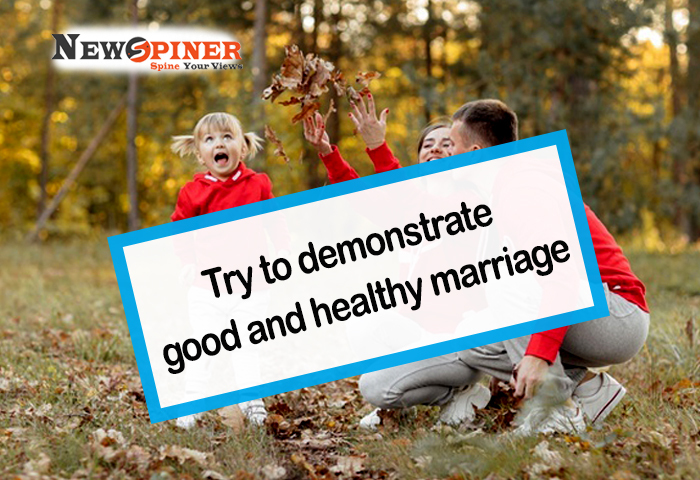 Try to demonstrate good and healthy marriage