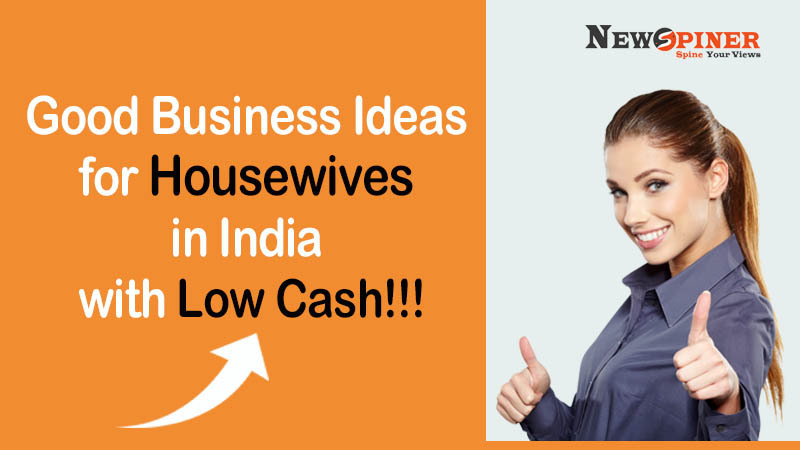 Good business ideas for housewives in India with low cash!!!