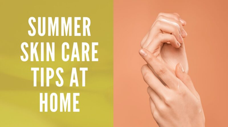 Summer Skin Care Tips at Home