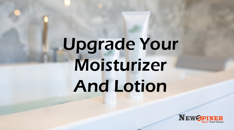 Upgrade your moisturizer and lotion
