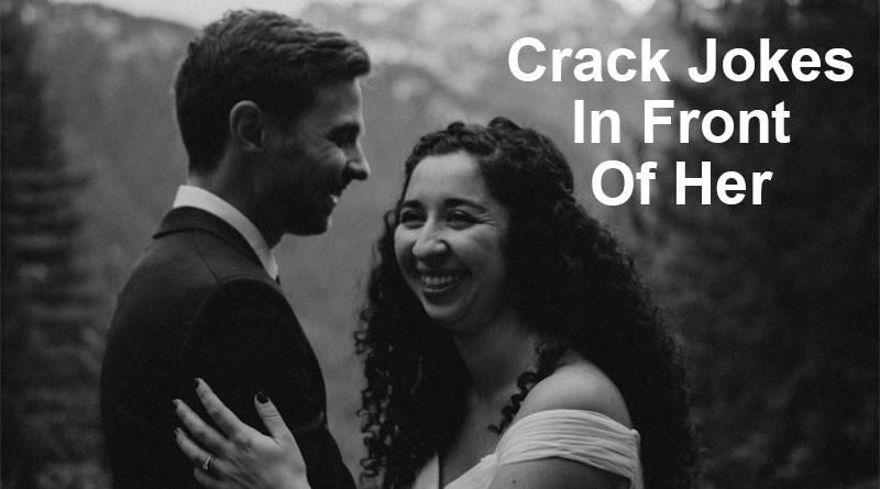 Crack jokes in front of her