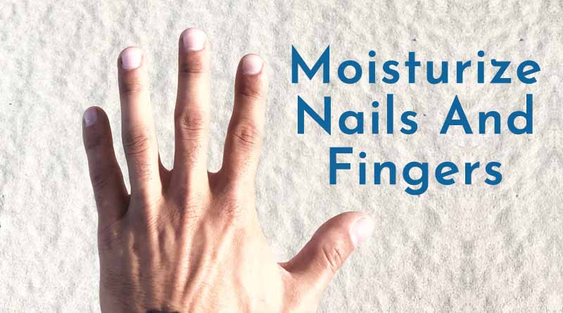 Moisturize nails and fingers - male beauty tips