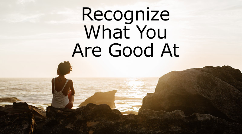 Recognize what you are good at