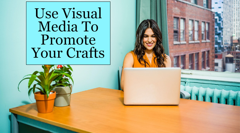 Use visual media to promote your crafts