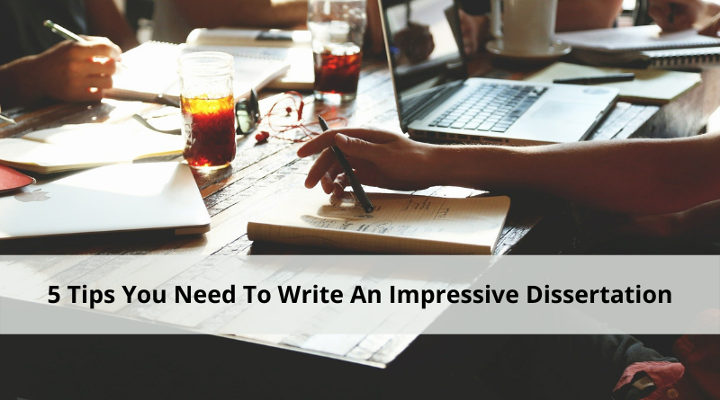 5 Tips You Need To Write An Impressive Dissertation