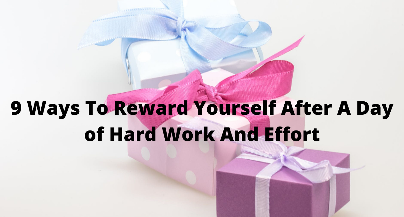9 Ways To Reward Yourself After A Day of Hard Work And Effort