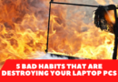 5 Bad Habits That Are Destroying Your Laptop Pcs