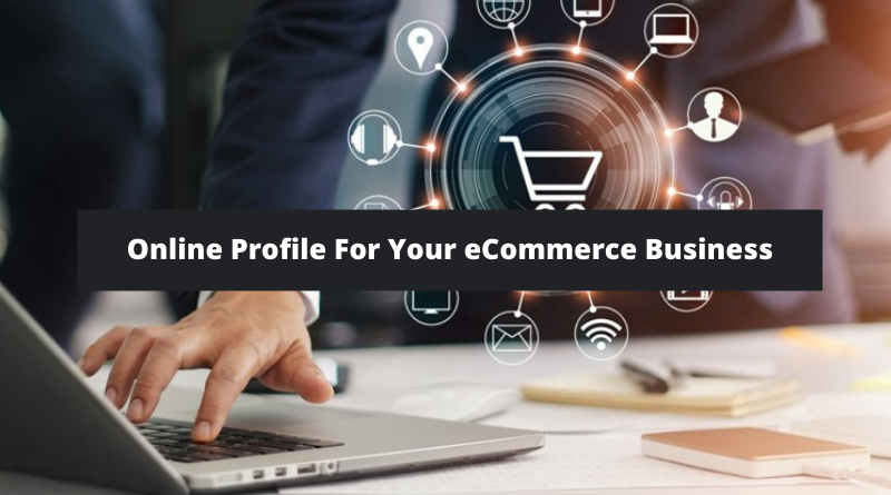 5 Ways Of Creating An Online Profile For Your eCommerce Business