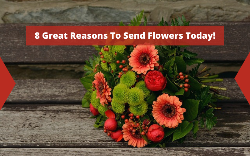8 Great Reasons To Send Flowers Today!