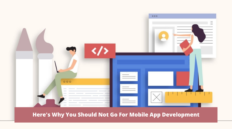 Here's Why You Should Not Go For Mobile App Development